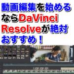 動画編集を始めるなら動画編集ソフトはDaVinci Resolveが最強