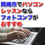 岡崎市で初心者のパソコンレッスンならフォトコンプがおすすめな理由