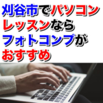刈谷市で初心者のパソコンレッスンならフォトコンプがおすすめな理由